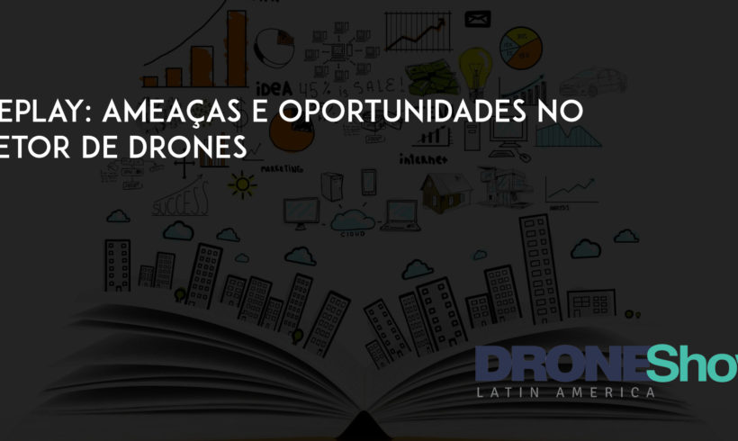 Replay: Ameaças e Oportunidades no setor de Drones